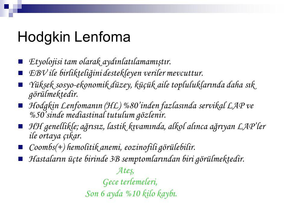 Hodgkin lenfoma için önerilen WHO sınıflaması A.Noduler Lenfosit predominant Hodgkin Lenfoma(NLPHL) B.Klasik HL Lenfositten zengin (en iyi prognozlu) Noduler sklerozan (en sık / kadınlarda daha sık) Mikst sellüler (Ülkemizde en sık / ileri yaşta) Lenfositten yoksun (en kötü prognozlu) C.Sınıflandırılamayan NLPHL diğer HL tiplerinden daha farklıdır.