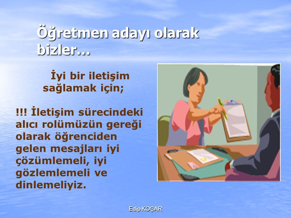 Edip KOŞAR Öğretmen adayı olarak bizler… İyi bir iletişim sağlamak için; !!! İletişim sürecindeki alıcı rolümüzün gereği olarak öğrenciden gelen mesaj