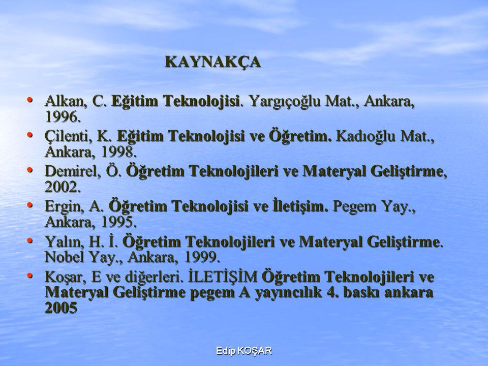 Edip KOŞAR KAYNAKÇA KAYNAKÇA Alkan, C. Eğitim Teknolojisi. Yargıçoğlu Mat., Ankara, 1996. Alkan, C. Eğitim Teknolojisi. Yargıçoğlu Mat., Ankara, 1996.