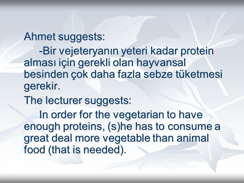 Ahmet suggests: -Bir vejeteryanın yeteri kadar protein alması için gerekli olan hayvansal besinden çok daha fazla sebze tüketmesi gerekir. The lecture