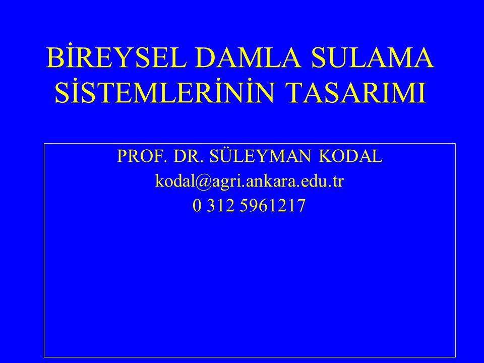 BİREYSEL DAMLA SULAMA SİSTEMLERİNİN TASARIMI PROF. DR. SÜLEYMAN KODAL kodal@agri.ankara.edu.tr 0 312 5961217