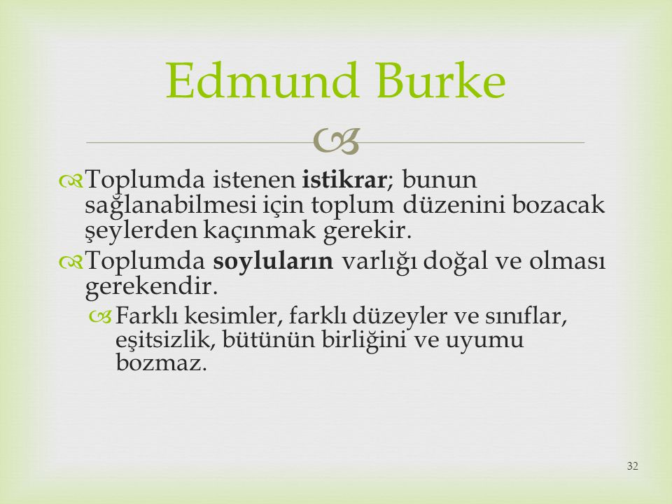  Edmund Burke  Toplumda istenen istikrar ; bunun sağlanabilmesi için toplum düzenini bozacak şeylerden kaçınmak gerekir.  Toplumda soyluların varlı
