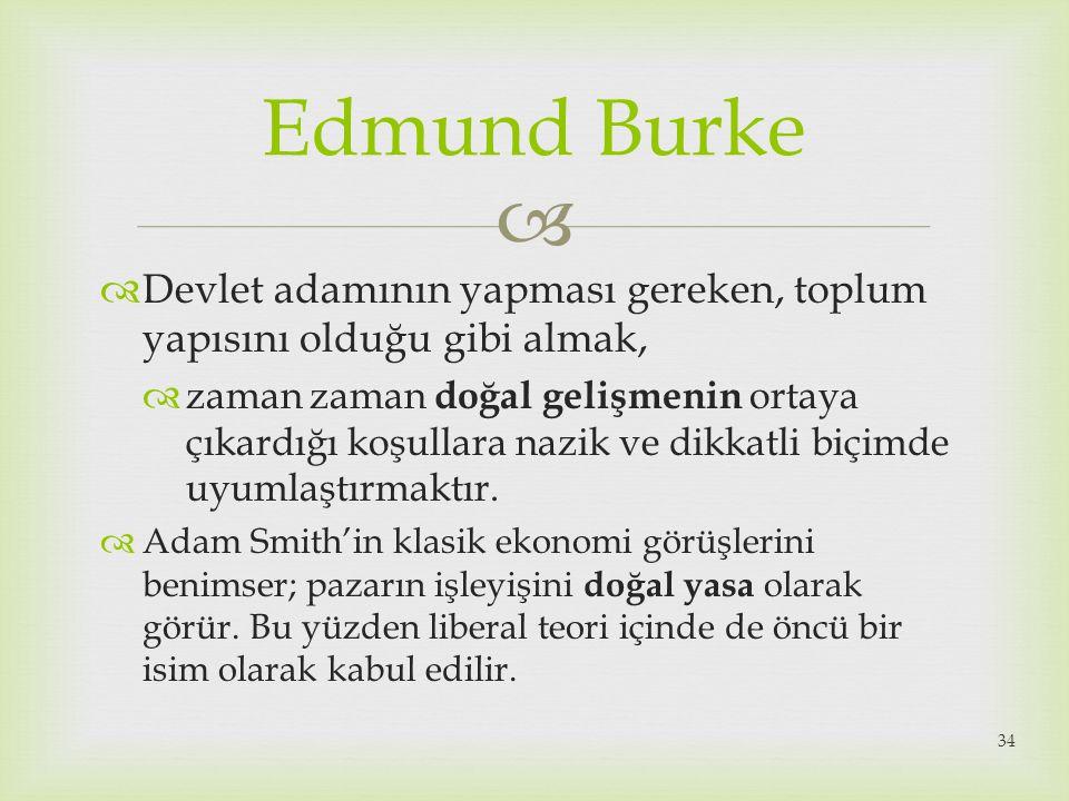  Edmund Burke  Devlet adamının yapması gereken, toplum yapısını olduğu gibi almak,  zaman zaman doğal gelişmenin ortaya çıkardığı koşullara nazik v