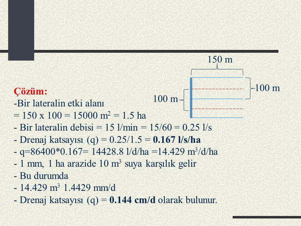 Çözüm: -Bir lateralin etki alanı = 150 x 100 = 15000 m 2 = 1.5 ha - Bir lateralin debisi = 15 l/min = 15/60 = 0.25 l/s - Drenaj katsayısı (q) = 0.25/1.5 = 0.167 l/s/ha - q=86400*0.167= 14428.8 l/d/ha =14.429 m 3 /d/ha - 1 mm, 1 ha arazide 10 m 3 suya karşılık gelir - Bu durumda - 14.429 m 3 1.4429 mm/d - Drenaj katsayısı (q) = 0.144 cm/d olarak bulunur.