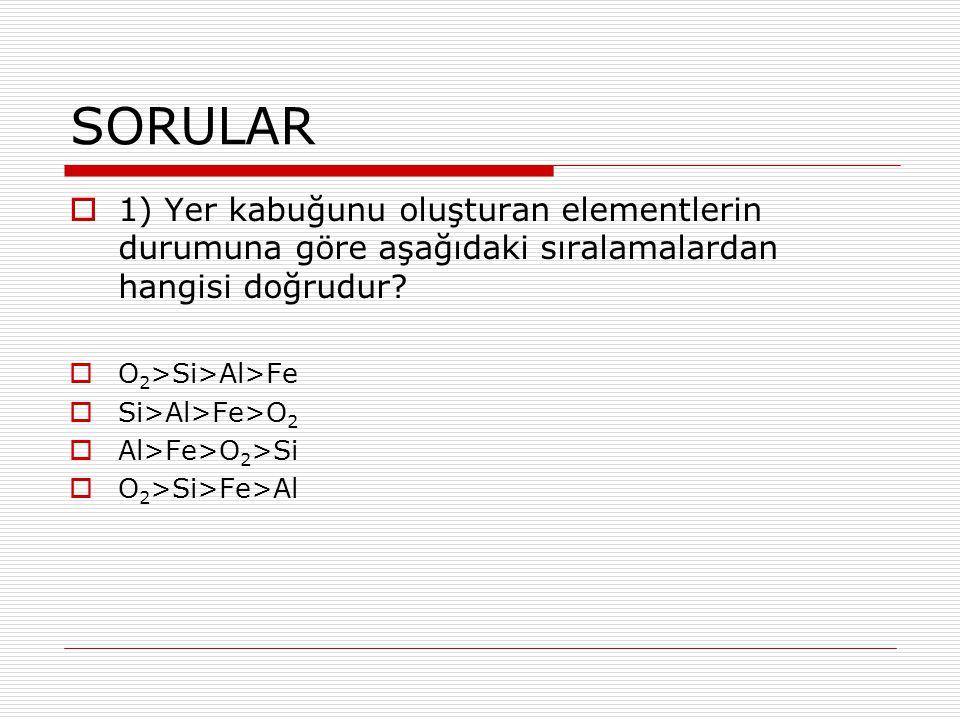 SORULAR  1) Yer kabuğunu oluşturan elementlerin durumuna göre aşağıdaki sıralamalardan hangisi doğrudur?  O 2 >Si>Al>Fe  Si>Al>Fe>O 2  Al>Fe>O 2 >
