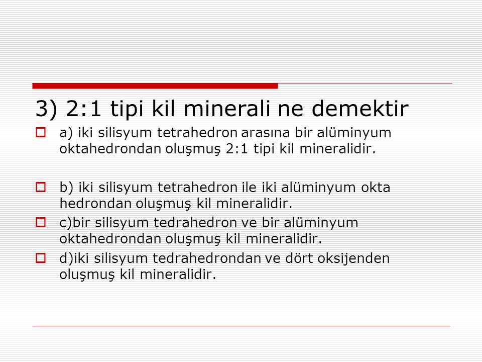 3) 2:1 tipi kil minerali ne demektir  a) iki silisyum tetrahedron arasına bir alüminyum oktahedrondan oluşmuş 2:1 tipi kil mineralidir.  b) iki sili