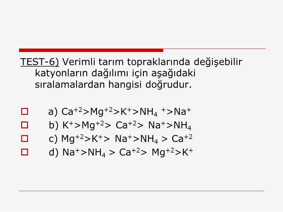 TEST-6) Verimli tarım topraklarında değişebilir katyonların dağılımı için aşağıdaki sıralamalardan hangisi doğrudur.  a) Ca +2 >Mg +2 >K + >NH 4 + >N