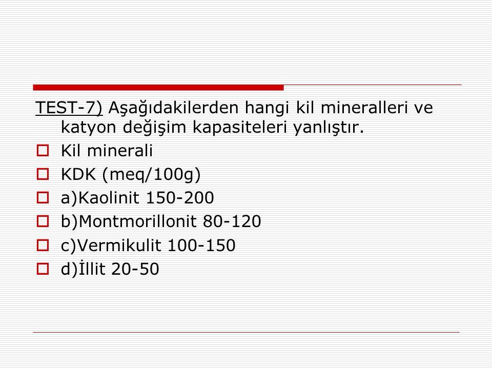 TEST-7) Aşağıdakilerden hangi kil mineralleri ve katyon değişim kapasiteleri yanlıştır.  Kil minerali  KDK (meq/100g)  a)Kaolinit 150-200  b)Montm