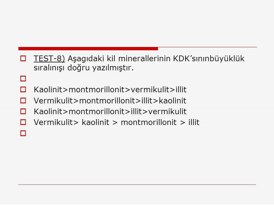  TEST-8) Aşagıdaki kil minerallerinin KDK'sınınbüyüklük sıralınışı doğru yazılmıştır.   Kaolinit>montmorillonit>vermikulit>illit  Vermikulit>montm