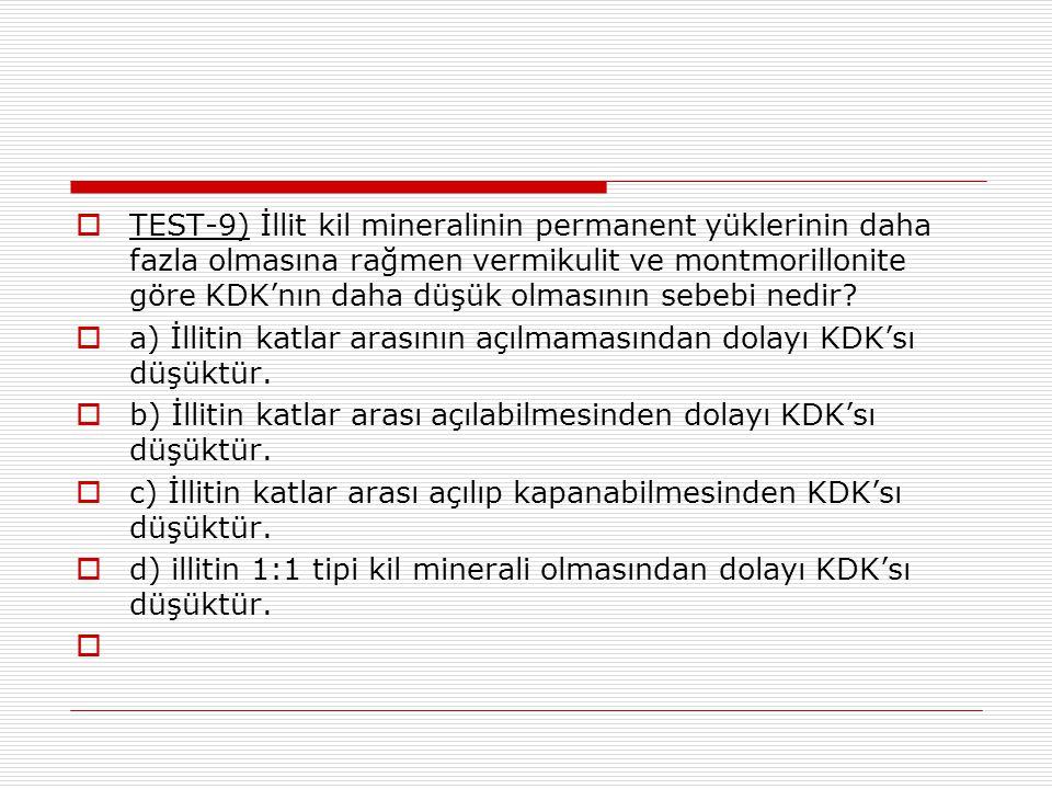  TEST-9) İllit kil mineralinin permanent yüklerinin daha fazla olmasına rağmen vermikulit ve montmorillonite göre KDK'nın daha düşük olmasının sebebi