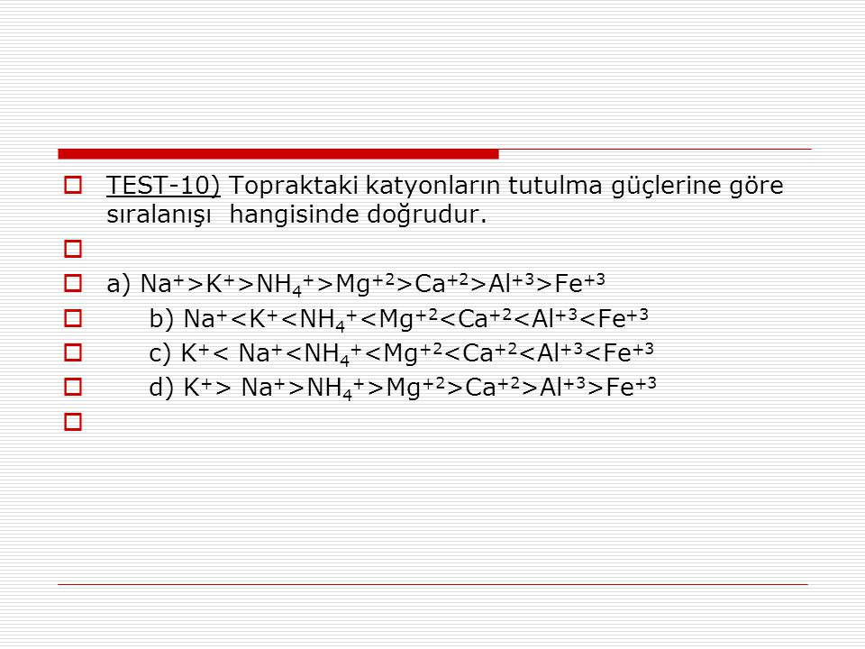  TEST-10) Topraktaki katyonların tutulma güçlerine göre sıralanışı hangisinde doğrudur.   a) Na + >K + >NH 4 + >Mg +2 >Ca +2 >Al +3 >Fe +3  b) Na