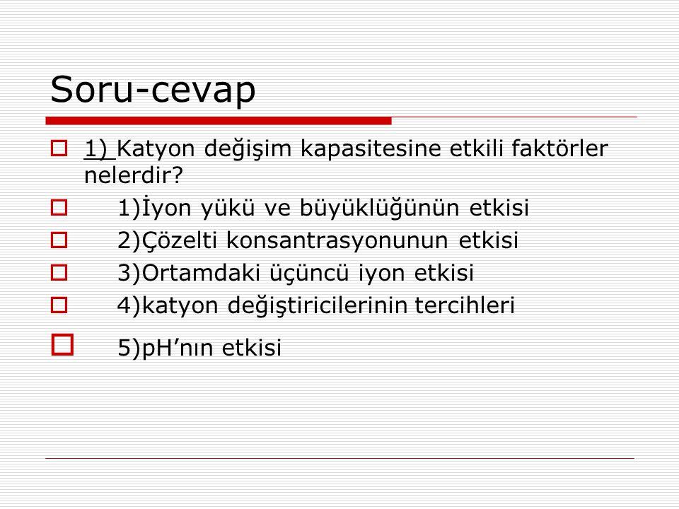 Soru-cevap  1) Katyon değişim kapasitesine etkili faktörler nelerdir?  1)İyon yükü ve büyüklüğünün etkisi  2)Çözelti konsantrasyonunun etkisi  3)O