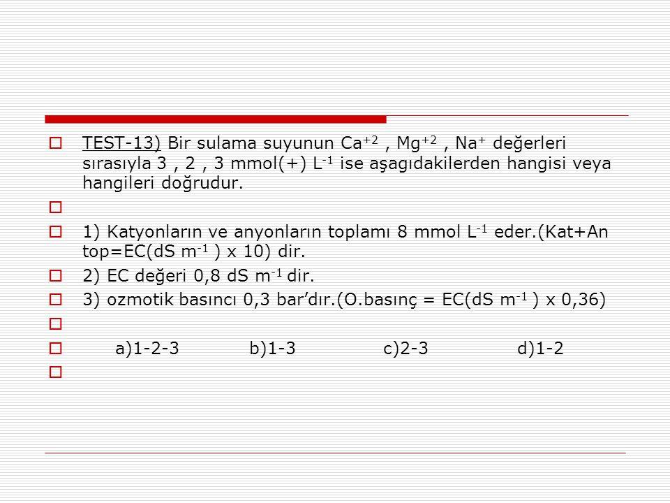  TEST-13) Bir sulama suyunun Ca +2, Mg +2, Na + değerleri sırasıyla 3, 2, 3 mmol(+) L -1 ise aşagıdakilerden hangisi veya hangileri doğrudur.   1)