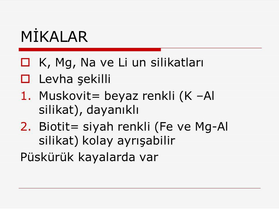 MİKALAR  K, Mg, Na ve Li un silikatları  Levha şekilli 1.Muskovit= beyaz renkli (K –Al silikat), dayanıklı 2.Biotit= siyah renkli (Fe ve Mg-Al silik