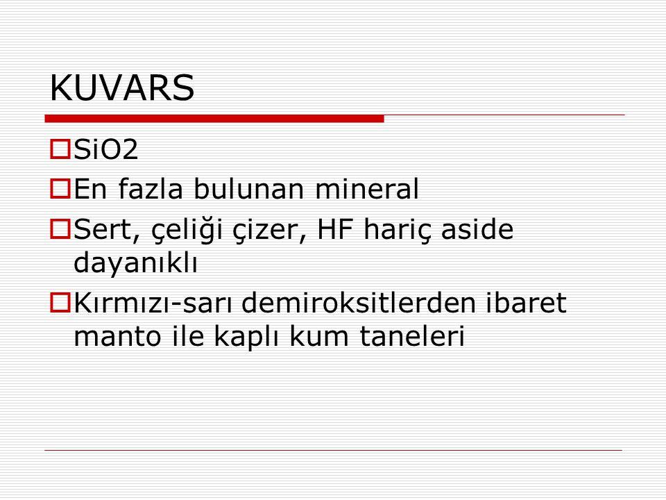 KUVARS  SiO2  En fazla bulunan mineral  Sert, çeliği çizer, HF hariç aside dayanıklı  Kırmızı-sarı demiroksitlerden ibaret manto ile kaplı kum tan