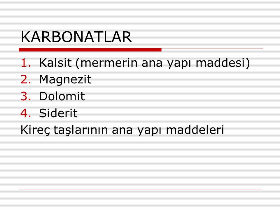 KARBONATLAR 1.Kalsit (mermerin ana yapı maddesi) 2.Magnezit 3.Dolomit 4.Siderit Kireç taşlarının ana yapı maddeleri