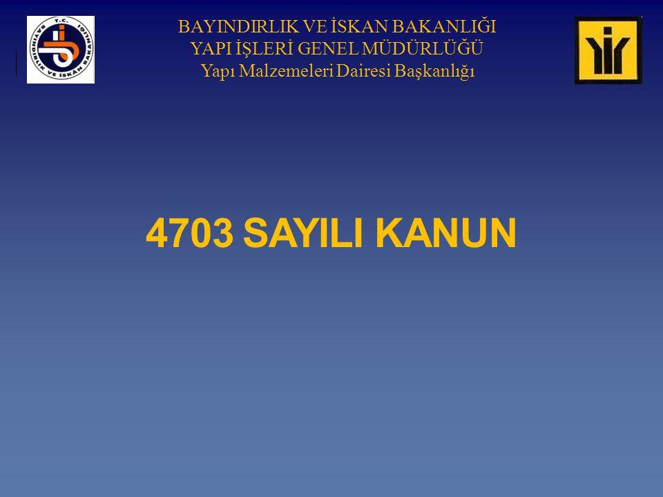 BAYINDIRLIK VE İSKAN BAKANLIĞI YAPI İŞLERİ GENEL MÜDÜRLÜĞÜ Yapı Malzemeleri Dairesi Başkanlığı 4703 SAYILI KANUN