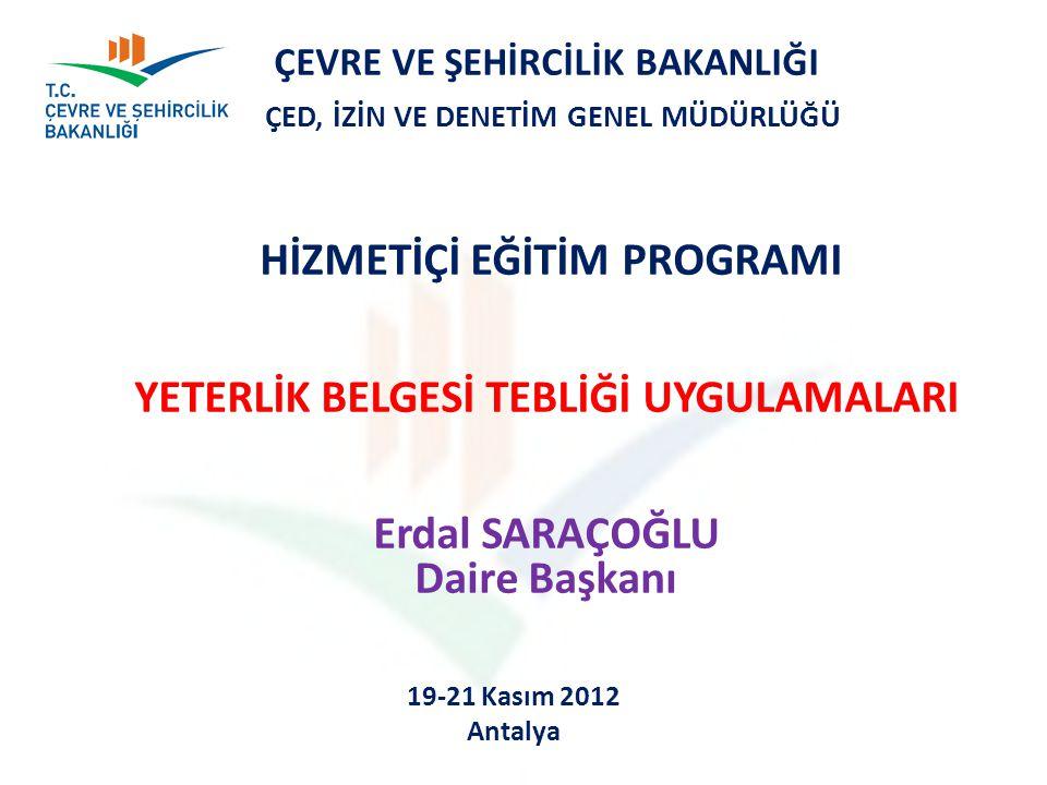 ÇEVRE VE ŞEHİRCİLİK BAKANLIĞI ÇED, İZİN VE DENETİM GENEL MÜDÜRLÜĞÜ HİZMETİÇİ EĞİTİM PROGRAMI YETERLİK BELGESİ TEBLİĞİ UYGULAMALARI Erdal SARAÇOĞLU Daire Başkanı 19-21 Kasım 2012 Antalya