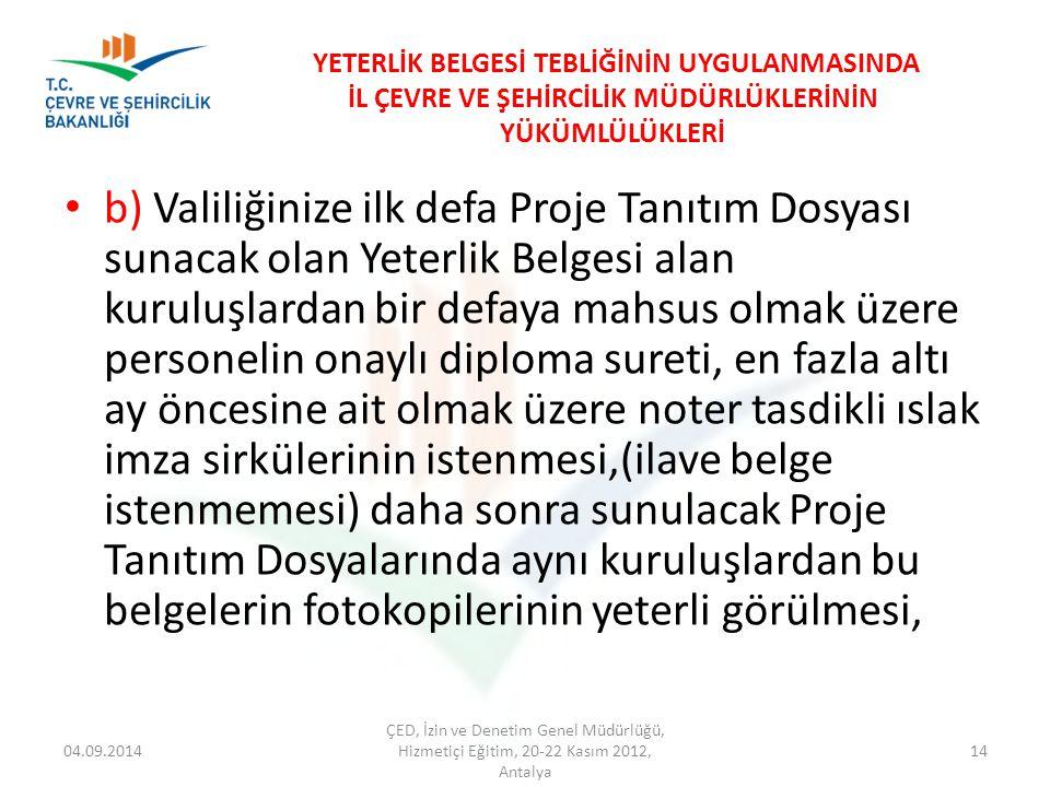 04.09.2014 ÇED, İzin ve Denetim Genel Müdürlüğü, Hizmetiçi Eğitim, 20-22 Kasım 2012, Antalya 14 YETERLİK BELGESİ TEBLİĞİNİN UYGULANMASINDA İL ÇEVRE VE ŞEHİRCİLİK MÜDÜRLÜKLERİNİN YÜKÜMLÜLÜKLERİ b) Valiliğinize ilk defa Proje Tanıtım Dosyası sunacak olan Yeterlik Belgesi alan kuruluşlardan bir defaya mahsus olmak üzere personelin onaylı diploma sureti, en fazla altı ay öncesine ait olmak üzere noter tasdikli ıslak imza sirkülerinin istenmesi,(ilave belge istenmemesi) daha sonra sunulacak Proje Tanıtım Dosyalarında aynı kuruluşlardan bu belgelerin fotokopilerinin yeterli görülmesi,