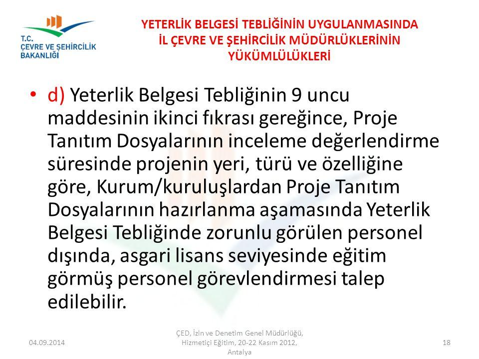 04.09.2014 ÇED, İzin ve Denetim Genel Müdürlüğü, Hizmetiçi Eğitim, 20-22 Kasım 2012, Antalya 18 YETERLİK BELGESİ TEBLİĞİNİN UYGULANMASINDA İL ÇEVRE VE ŞEHİRCİLİK MÜDÜRLÜKLERİNİN YÜKÜMLÜLÜKLERİ d) Yeterlik Belgesi Tebliğinin 9 uncu maddesinin ikinci fıkrası gereğince, Proje Tanıtım Dosyalarının inceleme değerlendirme süresinde projenin yeri, türü ve özelliğine göre, Kurum/kuruluşlardan Proje Tanıtım Dosyalarının hazırlanma aşamasında Yeterlik Belgesi Tebliğinde zorunlu görülen personel dışında, asgari lisans seviyesinde eğitim görmüş personel görevlendirmesi talep edilebilir.