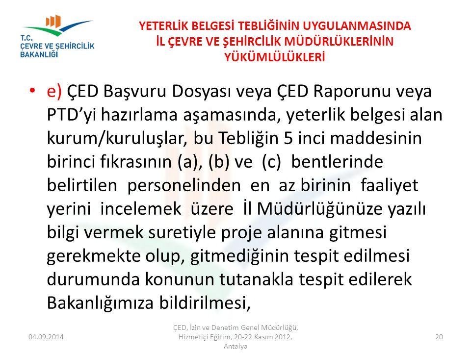 04.09.2014 ÇED, İzin ve Denetim Genel Müdürlüğü, Hizmetiçi Eğitim, 20-22 Kasım 2012, Antalya 20 YETERLİK BELGESİ TEBLİĞİNİN UYGULANMASINDA İL ÇEVRE VE ŞEHİRCİLİK MÜDÜRLÜKLERİNİN YÜKÜMLÜLÜKLERİ e) ÇED Başvuru Dosyası veya ÇED Raporunu veya PTD'yi hazırlama aşamasında, yeterlik belgesi alan kurum/kuruluşlar, bu Tebliğin 5 inci maddesinin birinci fıkrasının (a), (b) ve (c) bentlerinde belirtilen personelinden en az birinin faaliyet yerini incelemek üzere İl Müdürlüğünüze yazılı bilgi vermek suretiyle proje alanına gitmesi gerekmekte olup, gitmediğinin tespit edilmesi durumunda konunun tutanakla tespit edilerek Bakanlığımıza bildirilmesi,