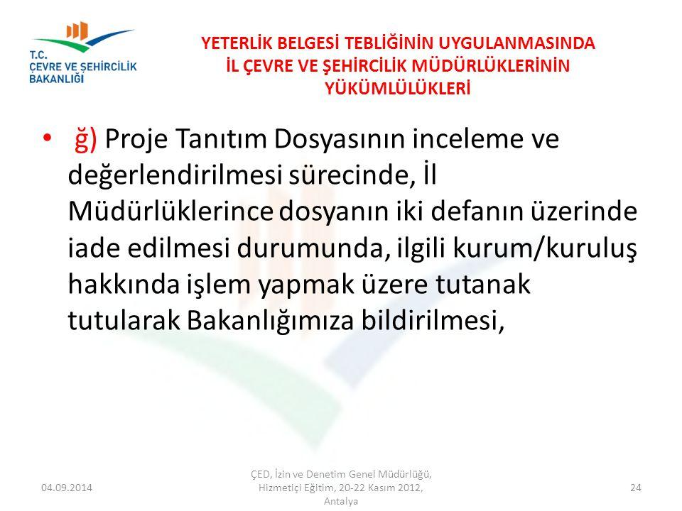 04.09.2014 ÇED, İzin ve Denetim Genel Müdürlüğü, Hizmetiçi Eğitim, 20-22 Kasım 2012, Antalya 24 YETERLİK BELGESİ TEBLİĞİNİN UYGULANMASINDA İL ÇEVRE VE ŞEHİRCİLİK MÜDÜRLÜKLERİNİN YÜKÜMLÜLÜKLERİ ğ) Proje Tanıtım Dosyasının inceleme ve değerlendirilmesi sürecinde, İl Müdürlüklerince dosyanın iki defanın üzerinde iade edilmesi durumunda, ilgili kurum/kuruluş hakkında işlem yapmak üzere tutanak tutularak Bakanlığımıza bildirilmesi,