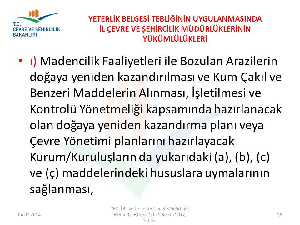 04.09.2014 ÇED, İzin ve Denetim Genel Müdürlüğü, Hizmetiçi Eğitim, 20-22 Kasım 2012, Antalya 26 YETERLİK BELGESİ TEBLİĞİNİN UYGULANMASINDA İL ÇEVRE VE ŞEHİRCİLİK MÜDÜRLÜKLERİNİN YÜKÜMLÜLÜKLERİ ı) Madencilik Faaliyetleri ile Bozulan Arazilerin doğaya yeniden kazandırılması ve Kum Çakıl ve Benzeri Maddelerin Alınması, İşletilmesi ve Kontrolü Yönetmeliği kapsamında hazırlanacak olan doğaya yeniden kazandırma planı veya Çevre Yönetimi planlarını hazırlayacak Kurum/Kuruluşların da yukarıdaki (a), (b), (c) ve (ç) maddelerindeki hususlara uymalarının sağlanması,