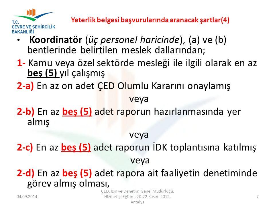 Yeterlik belgesi başvurularında aranacak şartlar(4) 04.09.2014 ÇED, İzin ve Denetim Genel Müdürlüğü, Hizmetiçi Eğitim, 20-22 Kasım 2012, Antalya 7 Koordinatör (üç personel haricinde), (a) ve (b) bentlerinde belirtilen meslek dallarından; 1- Kamu veya özel sektörde mesleği ile ilgili olarak en az beş (5) yıl çalışmış 2-a) En az on adet ÇED Olumlu Kararını onaylamış veya 2-b) En az beş (5) adet raporun hazırlanmasında yer almış veya 2-c) En az beş (5) adet raporun İDK toplantısına katılmış veya 2-d) En az beş (5) adet rapora ait faaliyetin denetiminde görev almış olması,