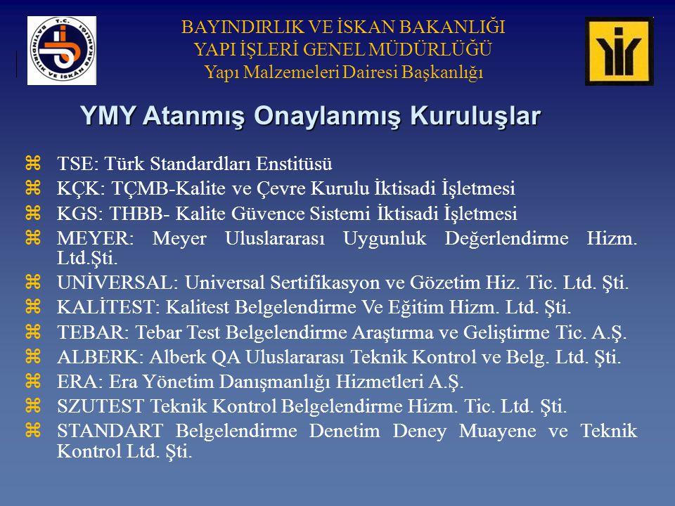BAYINDIRLIK VE İSKAN BAKANLIĞI YAPI İŞLERİ GENEL MÜDÜRLÜĞÜ Yapı Malzemeleri Dairesi Başkanlığı YMY Atanmış Onaylanmış Kuruluşlar zTSE: Türk Standardları Enstitüsü zKÇK: TÇMB-Kalite ve Çevre Kurulu İktisadi İşletmesi zKGS: THBB- Kalite Güvence Sistemi İktisadi İşletmesi zMEYER: Meyer Uluslararası Uygunluk Değerlendirme Hizm.
