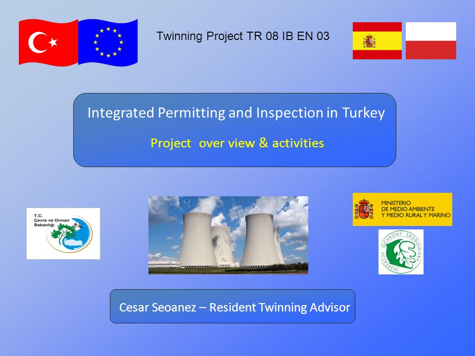 Twinning Project TR 08 IB EN 03 Project over view & activities Integrated Permitting and Inspection in Turkey Cesar Seoanez – Resident Twinning Advisor