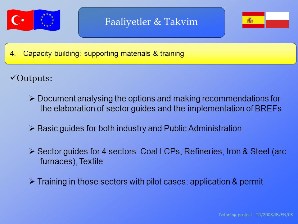 Twinning project - TR/2008/IB/EN/03 Faaliyetler & Takvim Outputs:  Training in those sectors with pilot cases: application & permit  Document analysing the options and making recommendations for the elaboration of sector guides and the implementation of BREFs  Basic guides for both industry and Public Administration 4.
