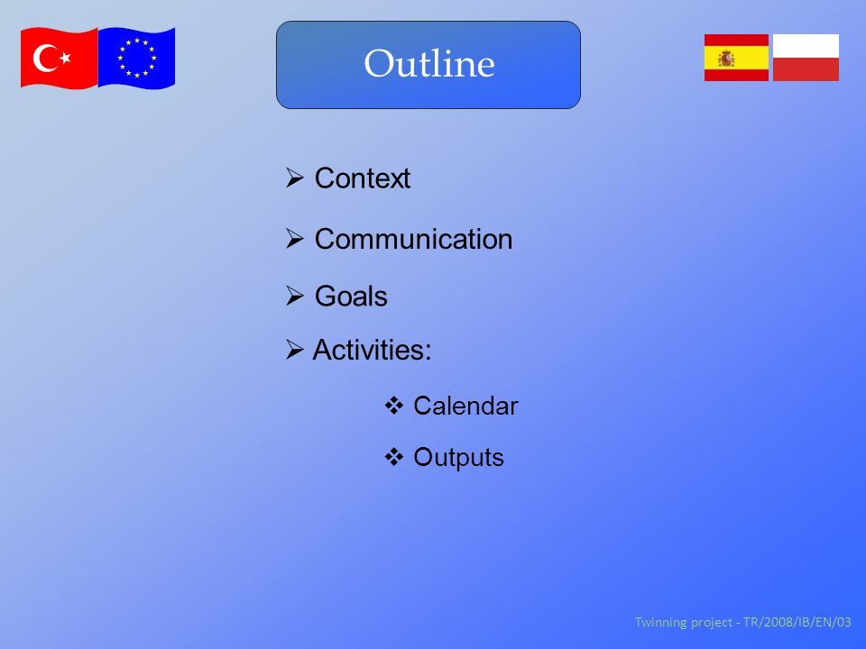 Outline  Activities:  Context Twinning project - TR/2008/IB/EN/03  Communication  Goals  Calendar  Outputs