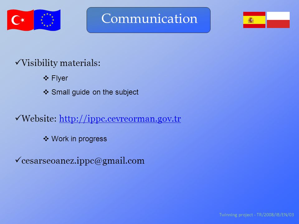 Communication Twinning project - TR/2008/IB/EN/03 Visibility materials:  Flyer  Small guide on the subject cesarseoanez.ippc@gmail.com  Work in progress Website: http://ippc.cevreorman.gov.trhttp://ippc.cevreorman.gov.tr