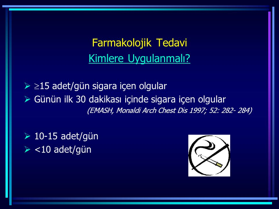 Farmakolojik Tedavi Kimlere Uygulanmalı?   15 adet/gün sigara içen olgular  Günün ilk 30 dakikası içinde sigara içen olgular (EMASH, Monaldi Arch C