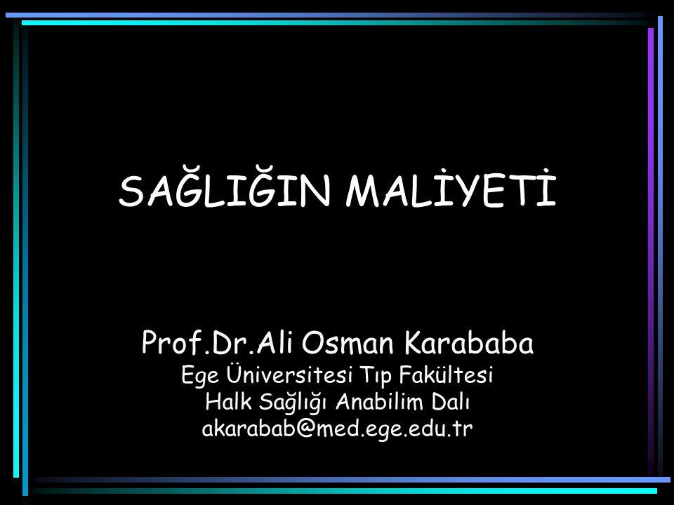 SAĞLIĞIN MALİYETİ Prof.Dr.Ali Osman Karababa Ege Üniversitesi Tıp Fakültesi Halk Sağlığı Anabilim Dalı akarabab@med.ege.edu.tr
