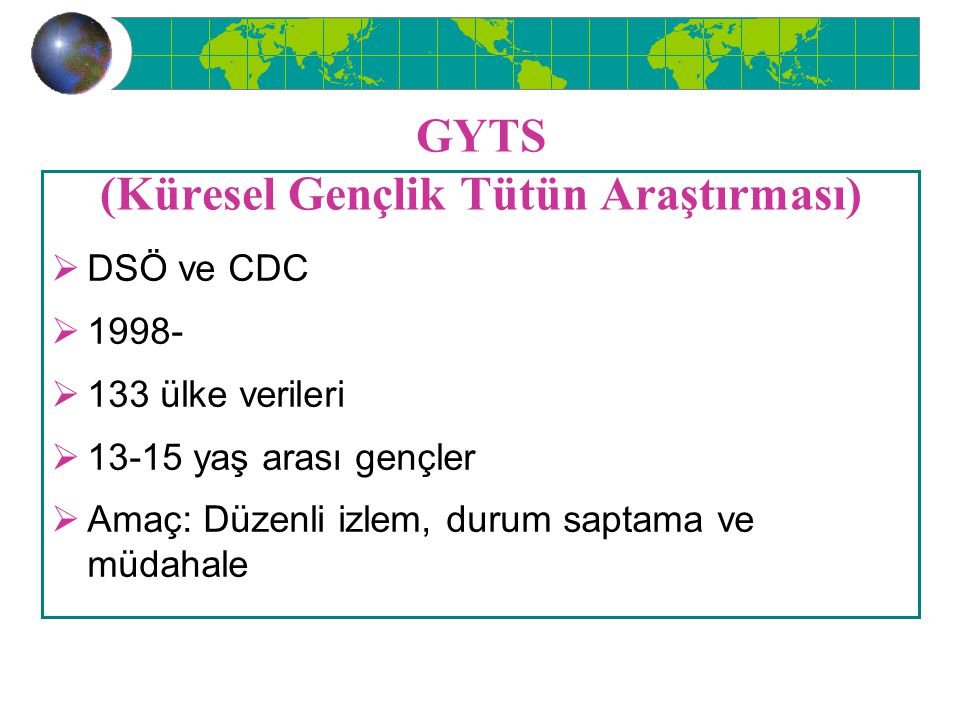 GYTS (Küresel Gençlik Tütün Araştırması)  DSÖ ve CDC  1998-  133 ülke verileri  13-15 yaş arası gençler  Amaç: Düzenli izlem, durum saptama ve mü