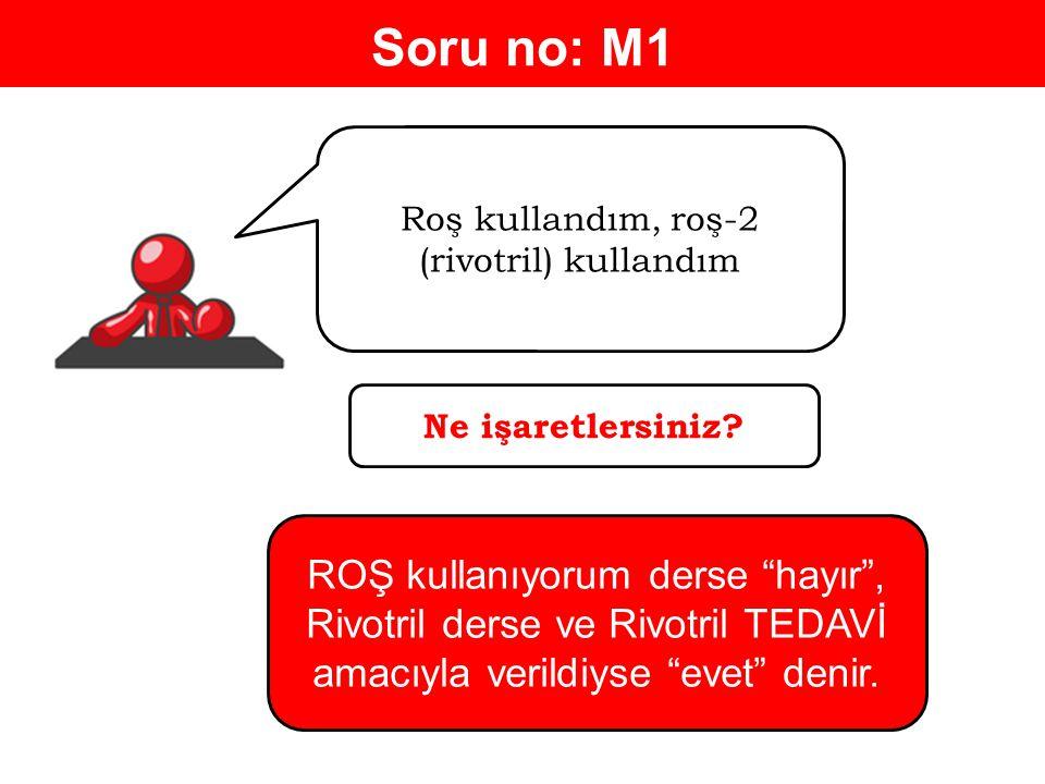 Soru no: M1 Roş kullandım, roş-2 (rivotril) kullandım Ne işaretlersiniz.