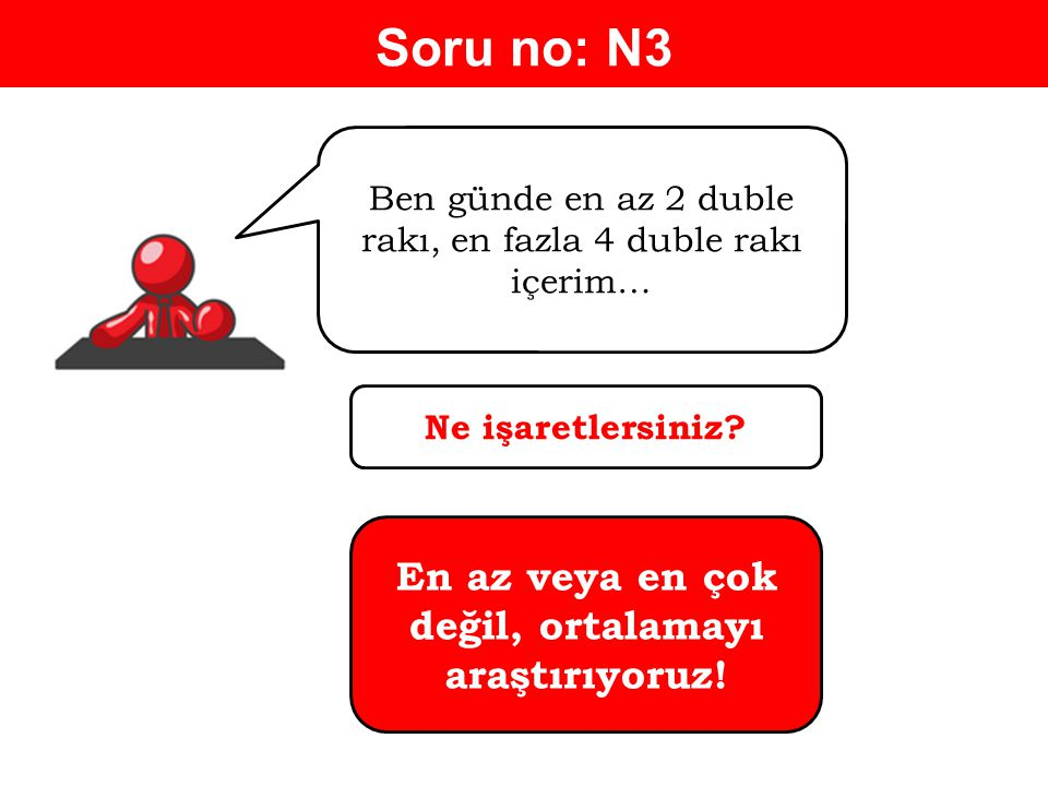 Soru no: N3 Ben günde en az 2 duble rakı, en fazla 4 duble rakı içerim… Ne işaretlersiniz.