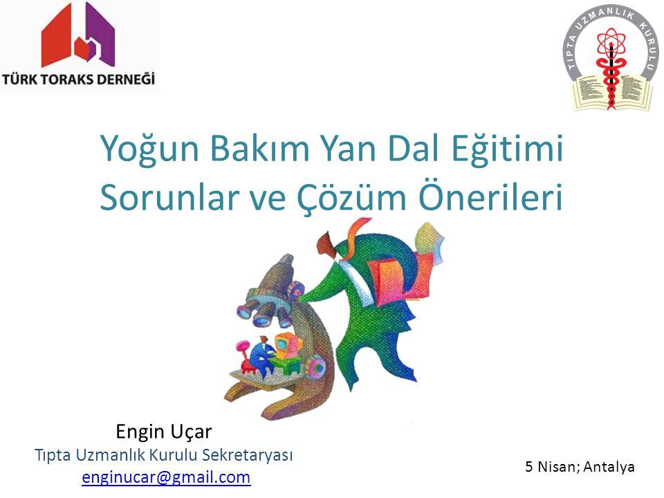 Yoğun Bakım Yan Dal Eğitimi Sorunlar ve Çözüm Önerileri Engin Uçar Tıpta Uzmanlık Kurulu Sekretaryası enginucar@gmail.com 5 Nisan; Antalya