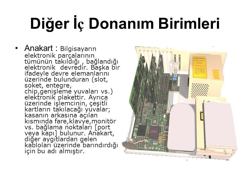 Diğer İ ç Donanım Birimleri Anakart : Bilgisayarın elektronik parçalarının tümünün takıldığı, bağlandığı elektronik devredir. Başka bir ifadeyle devre