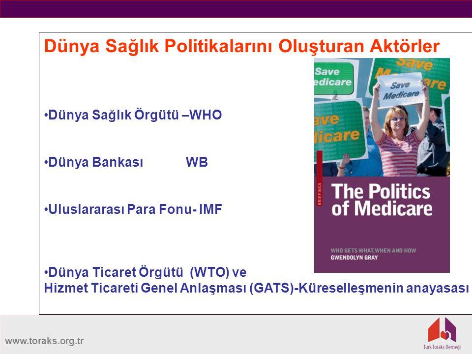 www.toraks.org.tr Dünya Sağlık Politikalarını Oluşturan Aktörler Dünya Sağlık Örgütü –WHO Dünya Bankası WB Uluslararası Para Fonu- IMF Dünya Ticaret Örgütü (WTO) ve Hizmet Ticareti Genel Anlaşması (GATS)-Küreselleşmenin anayasası
