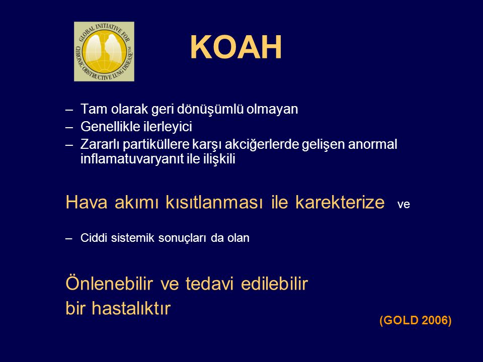 KOAH Epidemiyolojisi Prevalans, morbidite ve mortalitesi giderek artmaktadır Tanı almamış hastalar çoktur Uygun ve yeterli şekilde tedavi edilmeyen hastalar vardır Türkiye'de 4-5 milyon KOAH'lı bulunduğu tahmin edilmektedir
