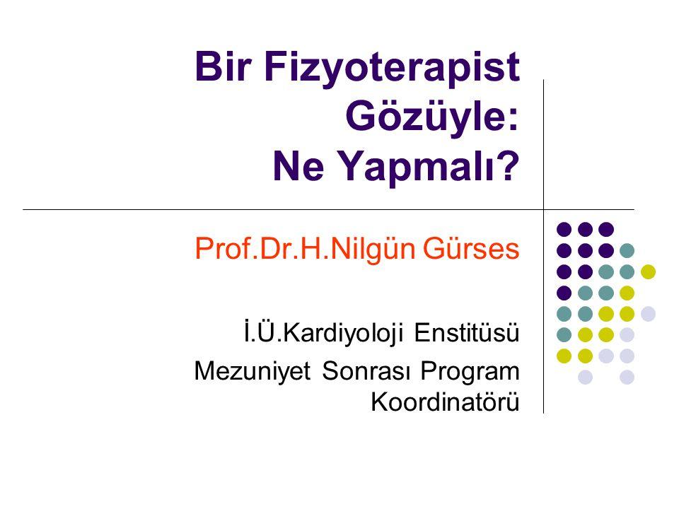 Bir Fizyoterapist Gözüyle: Ne Yapmalı? Prof.Dr.H.Nilgün Gürses İ.Ü.Kardiyoloji Enstitüsü Mezuniyet Sonrası Program Koordinatörü