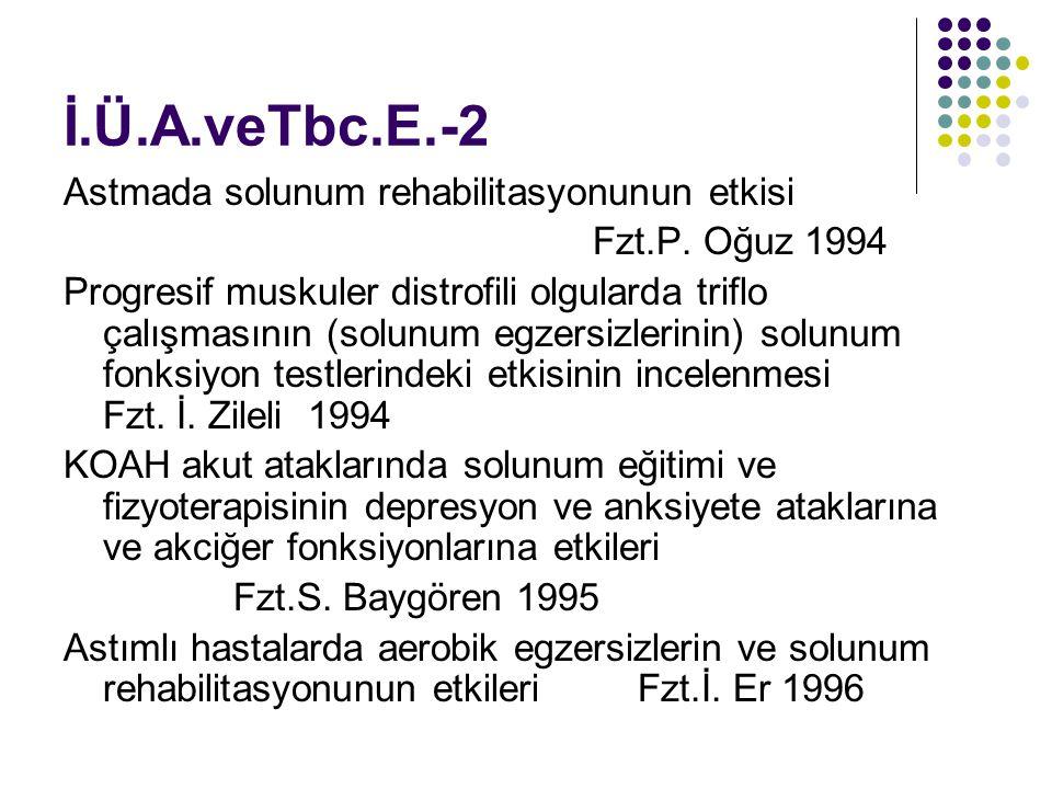 İ.Ü.A.veTbc.E.-2 Astmada solunum rehabilitasyonunun etkisi Fzt.P. Oğuz 1994 Progresif muskuler distrofili olgularda triflo çalışmasının (solunum egzer