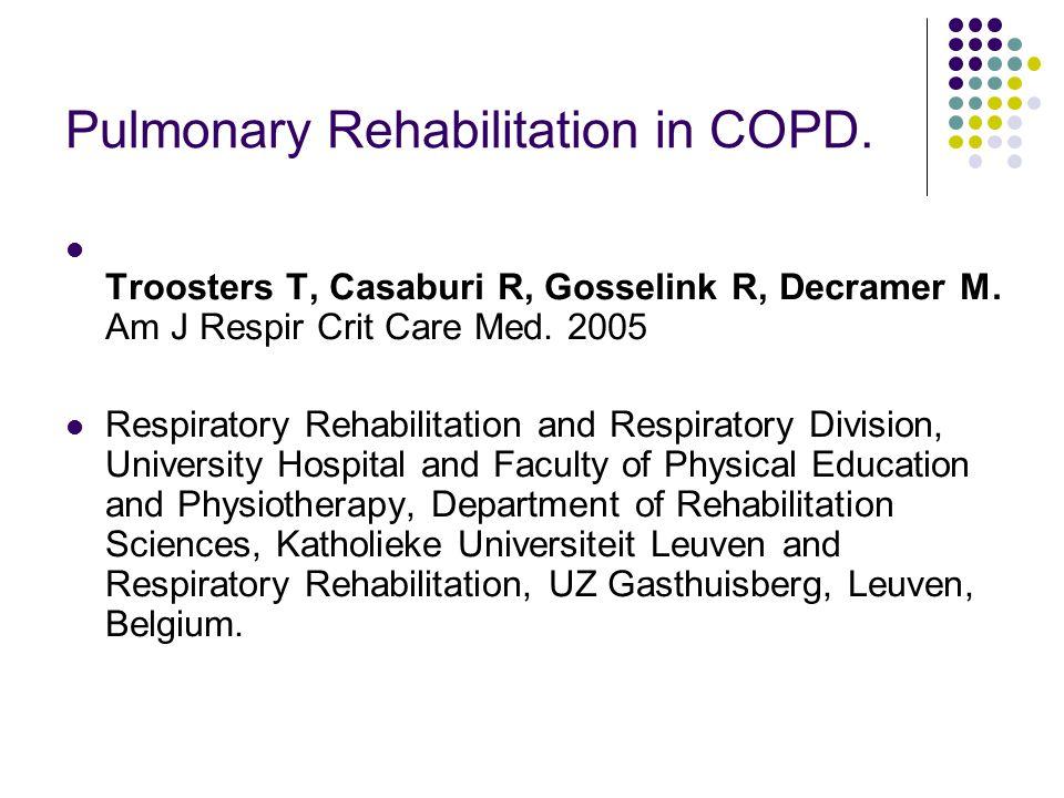 Pulmonary Rehabilitation in COPD. Troosters T, Casaburi R, Gosselink R, Decramer M. Am J Respir Crit Care Med. 2005 Respiratory Rehabilitation and Res