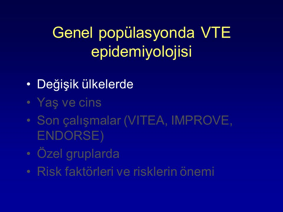 Genel popülasyonda VTE epidemiyolojisi Değişik ülkelerde Yaş ve cins Son çalışmalar (VITEA, IMPROVE, ENDORSE) Özel gruplarda Risk faktörleri ve riskle