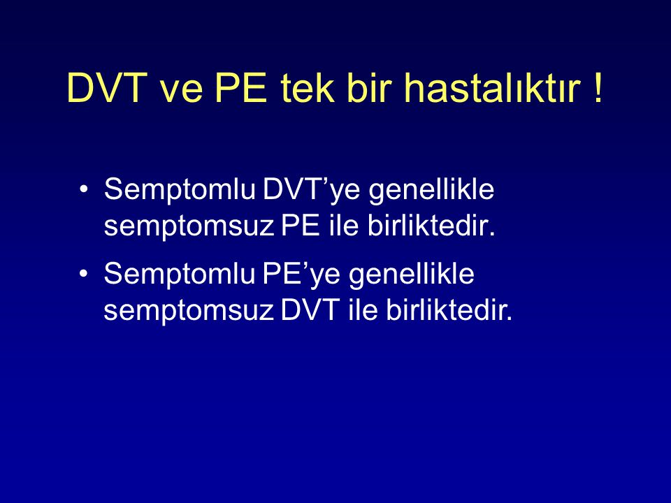 DVT ve PE tek bir hastalıktır ! Semptomlu DVT'ye genellikle semptomsuz PE ile birliktedir. Semptomlu PE'ye genellikle semptomsuz DVT ile birliktedir.