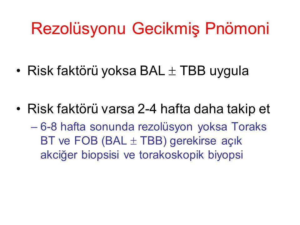 Risk faktörü yoksa BAL  TBB uygula Risk faktörü varsa 2-4 hafta daha takip et –6-8 hafta sonunda rezolüsyon yoksa Toraks BT ve FOB (BAL  TBB) gerekirse açık akciğer biopsisi ve torakoskopik biyopsi Rezolüsyonu Gecikmiş Pnömoni