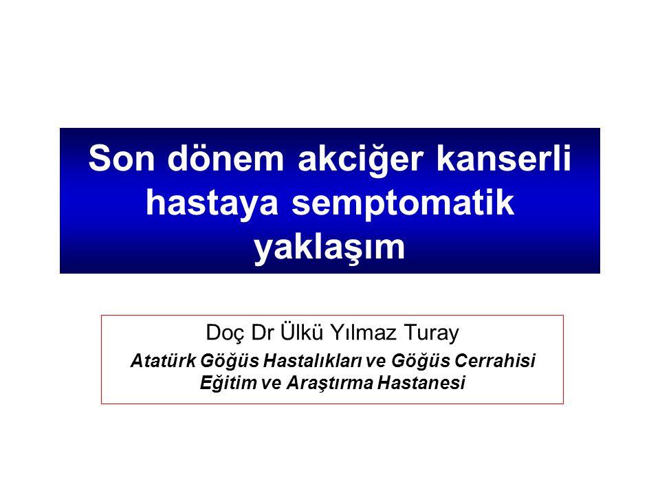 Son dönem akciğer kanserli hastaya semptomatik yaklaşım Doç Dr Ülkü Yılmaz Turay Atatürk Göğüs Hastalıkları ve Göğüs Cerrahisi Eğitim ve Araştırma Has