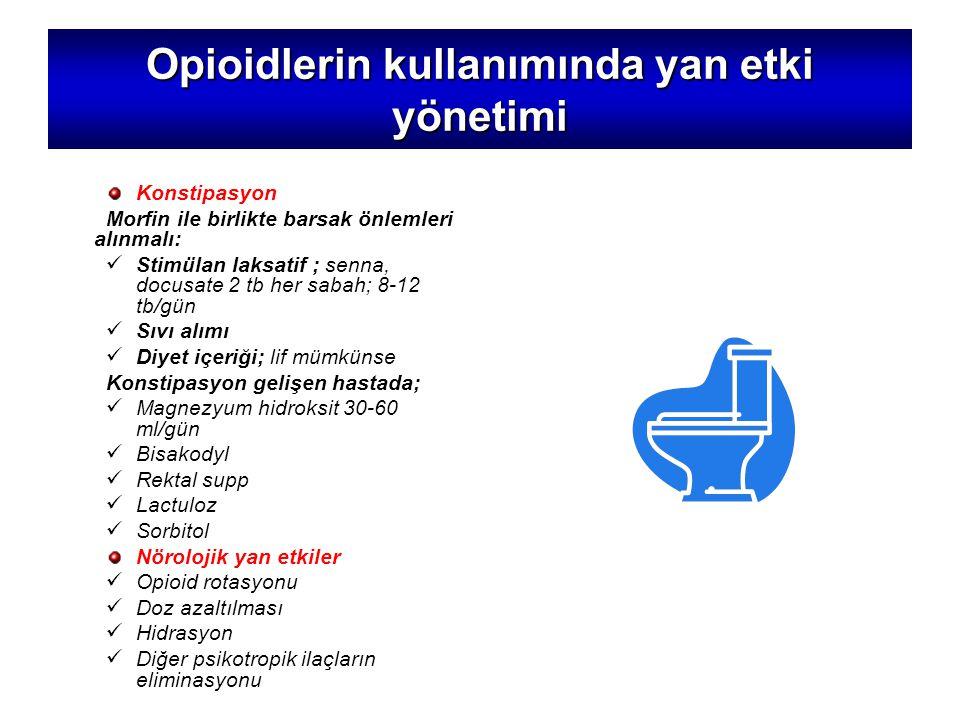 Opioidlerin kullanımında yan etki yönetimi Konstipasyon Morfin ile birlikte barsak önlemleri alınmalı: Stimülan laksatif ; senna, docusate 2 tb her sabah; 8-12 tb/gün Sıvı alımı Diyet içeriği; lif mümkünse Konstipasyon gelişen hastada; Magnezyum hidroksit 30-60 ml/gün Bisakodyl Rektal supp Lactuloz Sorbitol Nörolojik yan etkiler Opioid rotasyonu Doz azaltılması Hidrasyon Diğer psikotropik ilaçların eliminasyonu